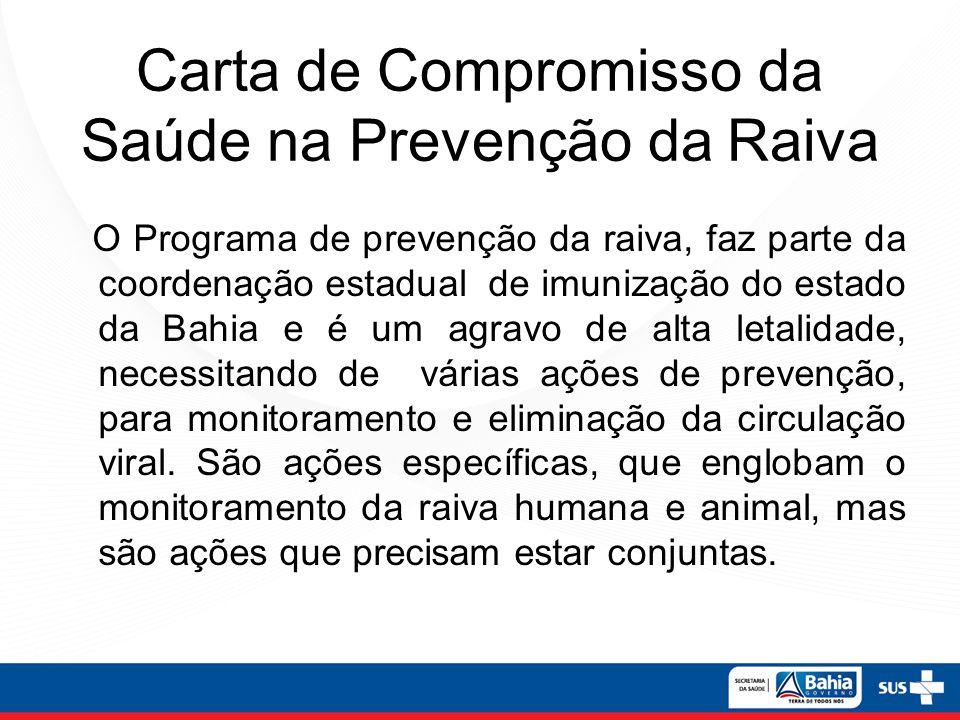 Carta de Compromisso da Saúde na Prevenção da Raiva O Programa de prevenção da raiva, faz parte da coordenação estadual de imunização do estado da Bahia e é um agravo de alta letalidade, necessitando de várias ações de prevenção, para monitoramento e eliminação da circulação viral.