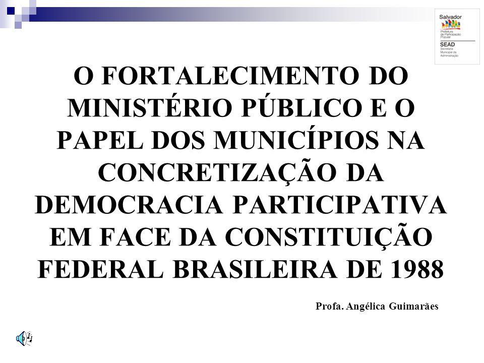 O FORTALECIMENTO DO MINISTÉRIO PÚBLICO E O PAPEL DOS MUNICÍPIOS NA CONCRETIZAÇÃO DA DEMOCRACIA PARTICIPATIVA EM FACE DA CONSTITUIÇÃO FEDERAL BRASILEIR