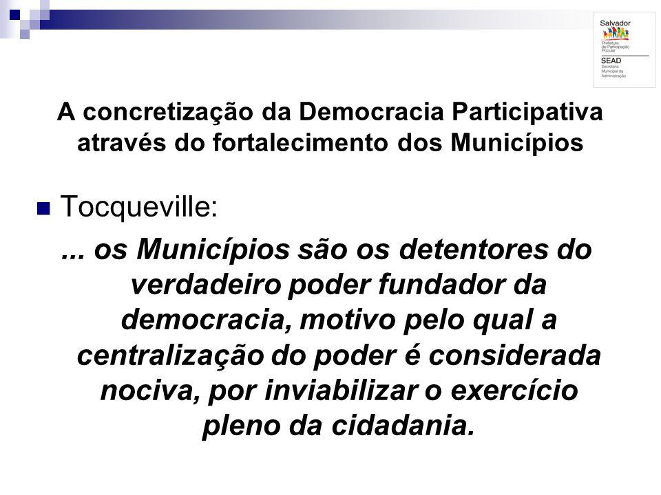 A concretização da Democracia Participativa através do fortalecimento dos Municípios Tocqueville:... os Municípios são os detentores do verdadeiro pod