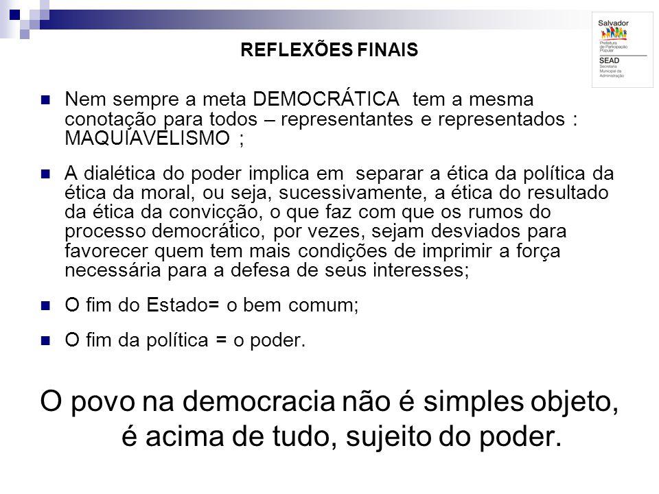 REFLEXÕES FINAIS Nem sempre a meta DEMOCRÁTICA tem a mesma conotação para todos – representantes e representados : MAQUIAVELISMO ; A dialética do pode