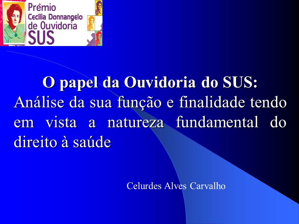 O papel da Ouvidoria do SUS: Análise da sua função e finalidade tendo em vista a natureza fundamental do direito à saúde Celurdes Alves Carvalho