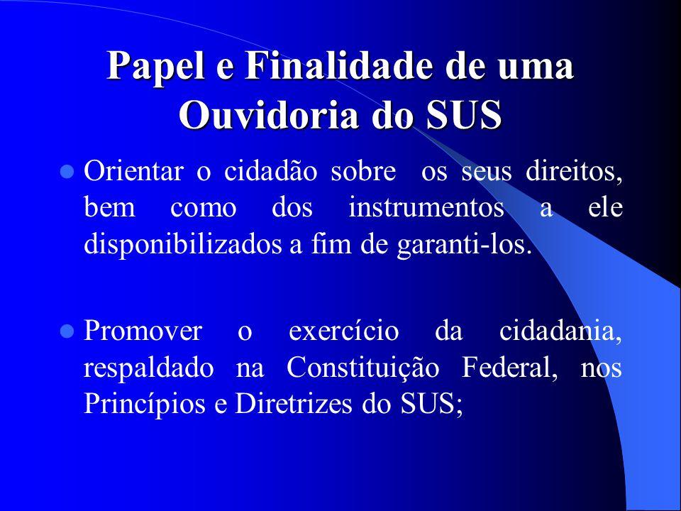 Papel e Finalidade de uma Ouvidoria do SUS Orientar o cidadão sobre os seus direitos, bem como dos instrumentos a ele disponibilizados a fim de garant