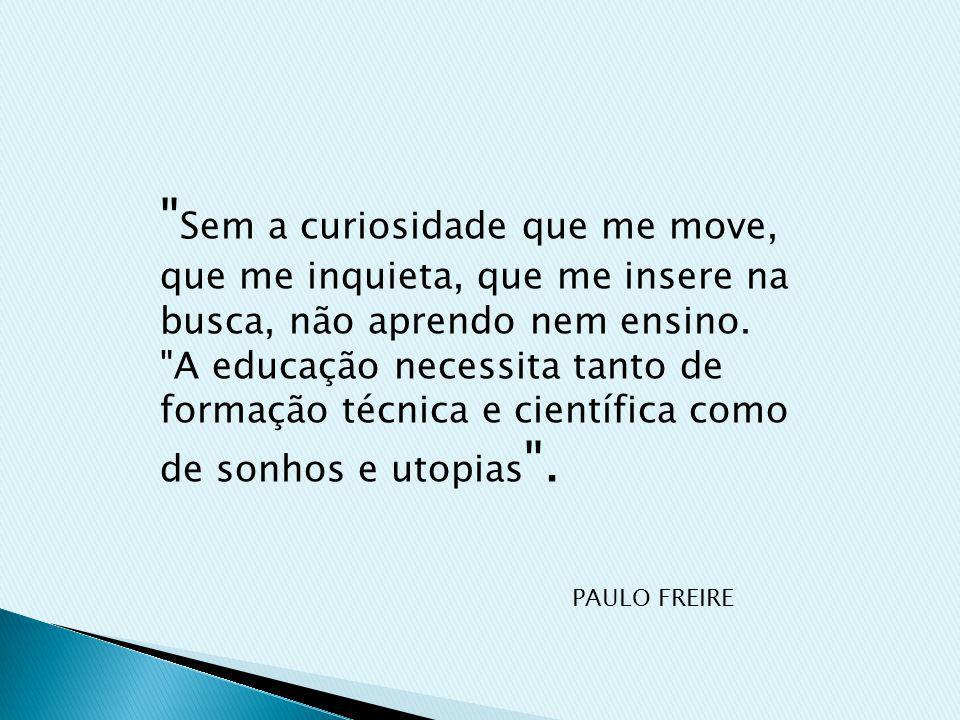 Sem a curiosidade que me move, que me inquieta, que me insere na busca, não aprendo nem ensino.