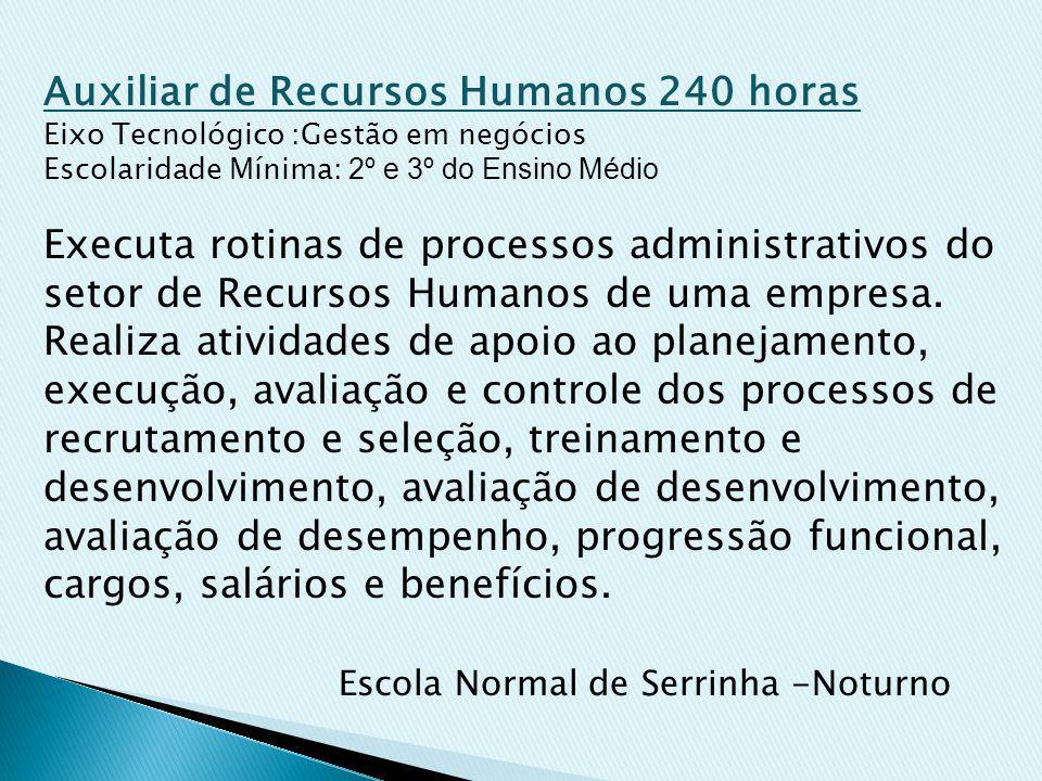 Auxiliar de Recursos Humanos 240 horas Eixo Tecnológico :Gestão em negócios Escolaridade Mínima: 2º e 3º do Ensino Médio Executa rotinas de processos administrativos do setor de Recursos Humanos de uma empresa.