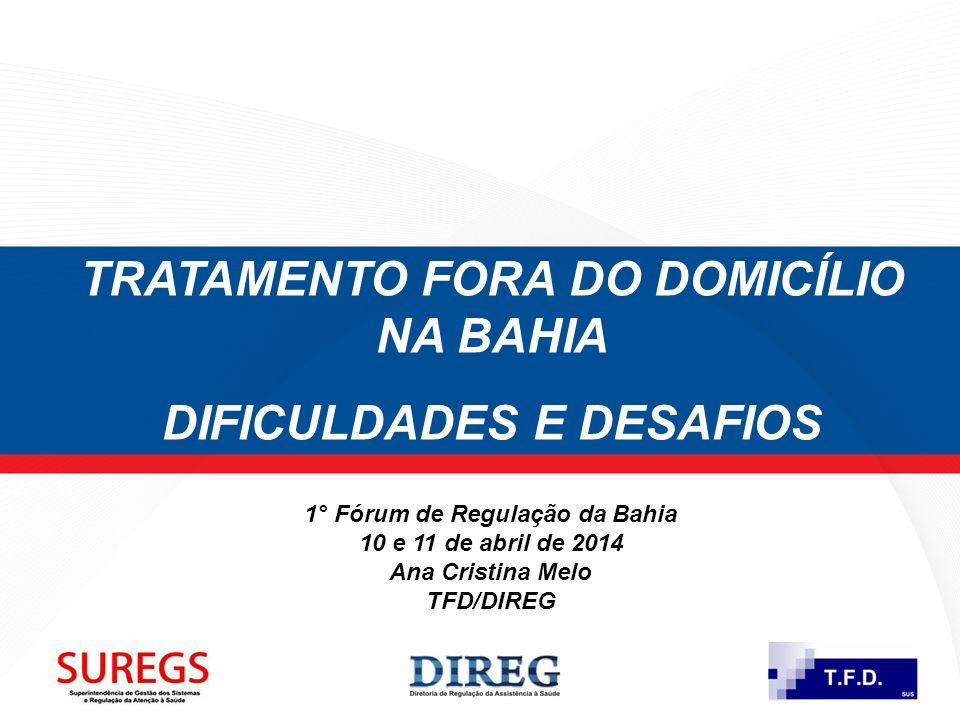 TRATAMENTO FORA DO DOMICÍLIO NA BAHIA DIFICULDADES E DESAFIOS 1° Fórum de Regulação da Bahia 10 e 11 de abril de 2014 Ana Cristina Melo TFD/DIREG