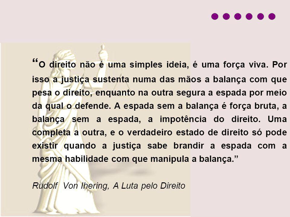 O direito não é uma simples ideia, é uma força viva. Por isso a justiça sustenta numa das mãos a balança com que pesa o direito, enquanto na outra seg