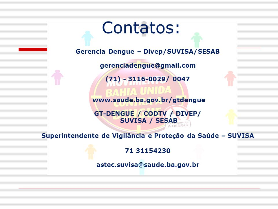 Contatos: Gerencia Dengue – Divep/SUVISA/SESAB gerenciadengue@gmail.com (71) - 3116-0029/ 0047 www.saude.ba.gov.br/gtdengue GT-DENGUE / CODTV / DIVEP/