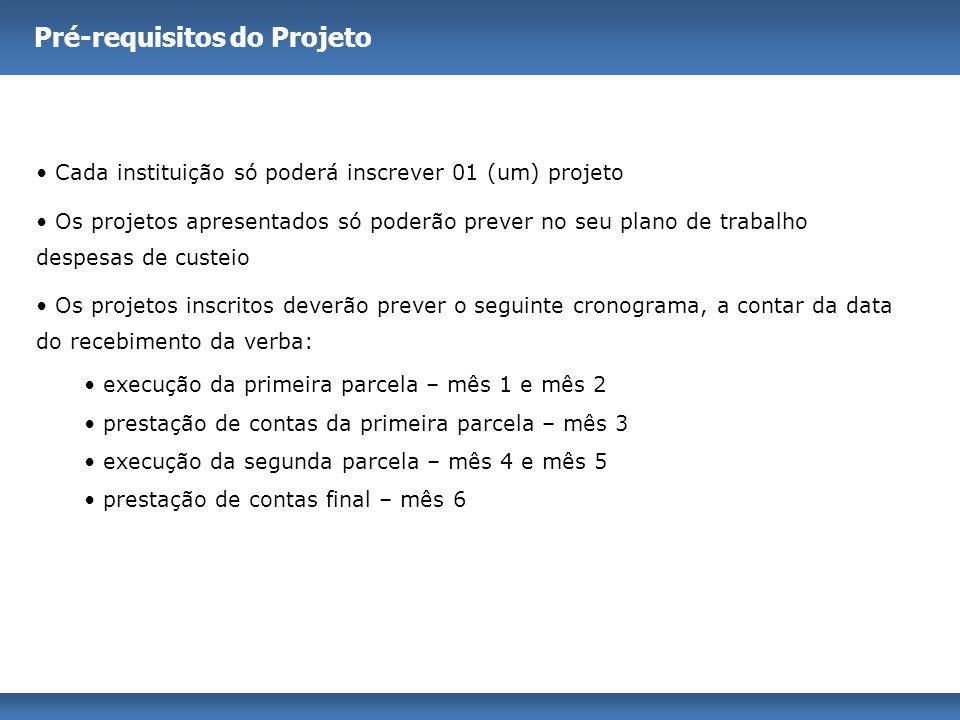 Pré-requisitos do Projeto Cada instituição só poderá inscrever 01 (um) projeto Os projetos apresentados só poderão prever no seu plano de trabalho des