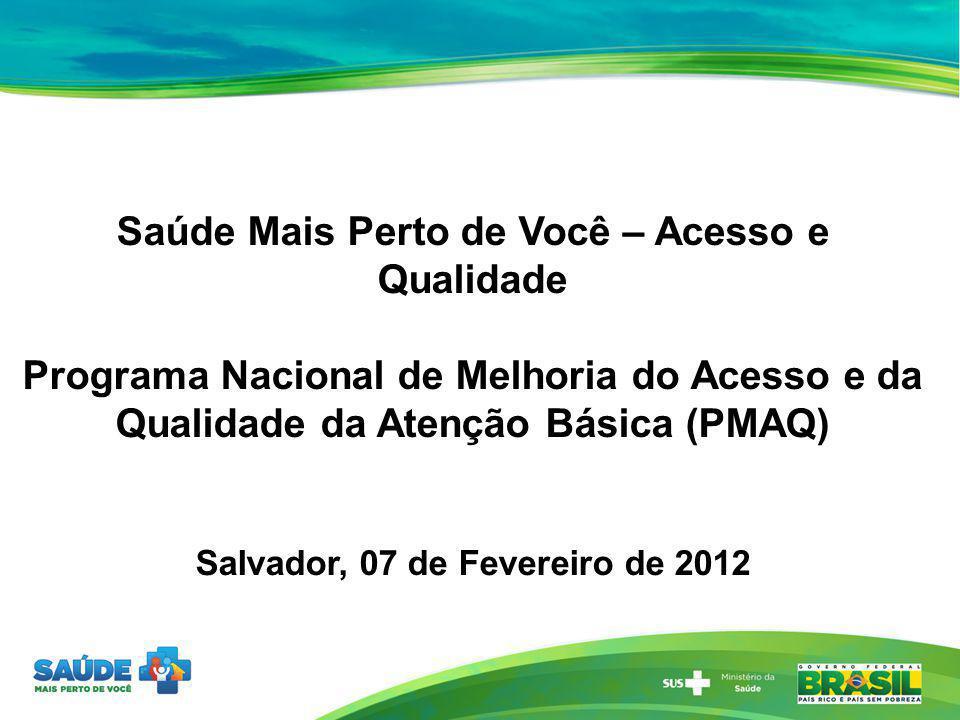 Salvador, 07 de Fevereiro de 2012 Saúde Mais Perto de Você – Acesso e Qualidade Programa Nacional de Melhoria do Acesso e da Qualidade da Atenção Bási