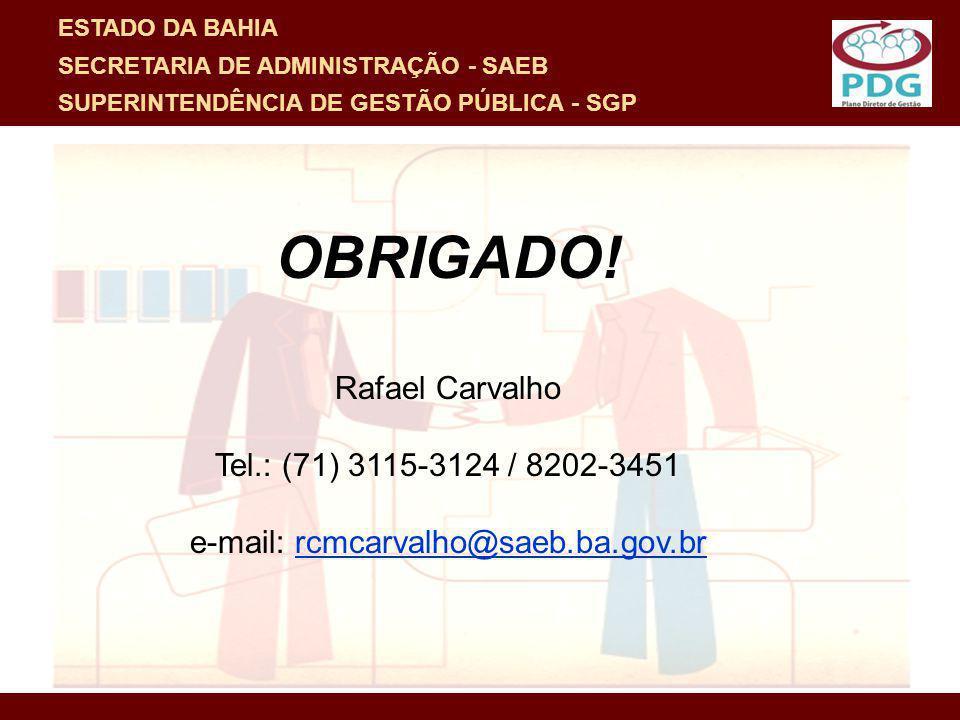 OBRIGADO! Rafael Carvalho Tel.: (71) 3115-3124 / 8202-3451 e-mail: rcmcarvalho@saeb.ba.gov.br ESTADO DA BAHIA SECRETARIA DE ADMINISTRAÇÃO - SAEB SUPER