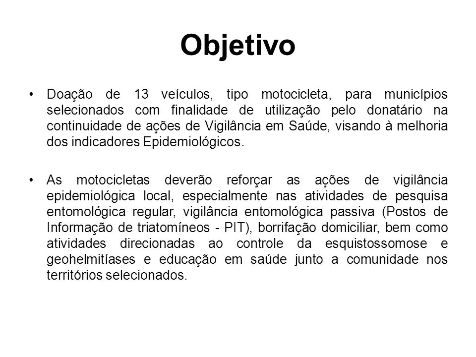 Objetivo Doação de 13 veículos, tipo motocicleta, para municípios selecionados com finalidade de utilização pelo donatário na continuidade de ações de Vigilância em Saúde, visando à melhoria dos indicadores Epidemiológicos.