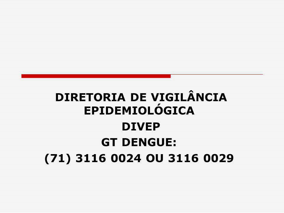 DIRETORIA DE VIGILÂNCIA EPIDEMIOLÓGICA DIVEP GT DENGUE: (71) 3116 0024 OU 3116 0029