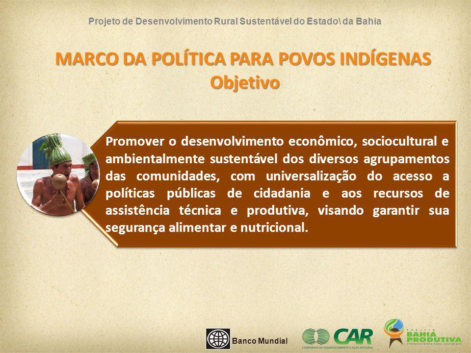 MARCO DA POLÍTICA PARA POVOS INDÍGENAS Objetivo Projeto de Desenvolvimento Rural Sustentável do Estado\ da Bahia Promover o desenvolvimento econômico,