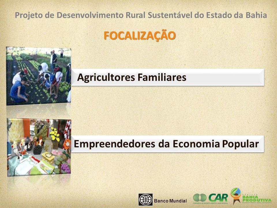 Agricultores Familiares FOCALIZAÇÃO Empreendedores da Economia Popular Banco Mundial Projeto de Desenvolvimento Rural Sustentável do Estado da Bahia
