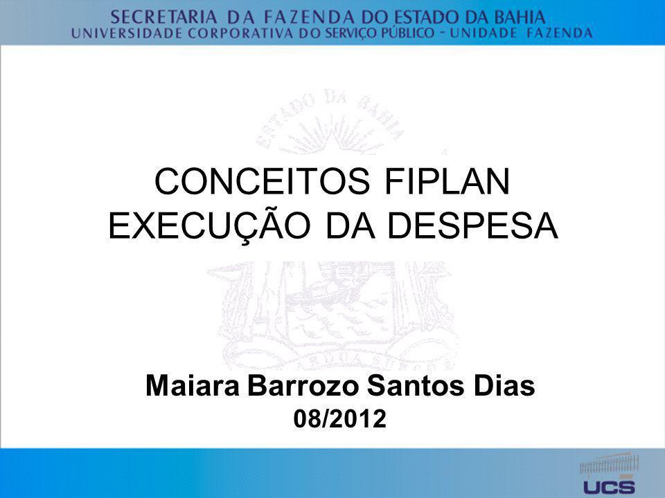 CONCEITOS FIPLAN EXECUÇÃO DA DESPESA Maiara Barrozo Santos Dias 08/2012