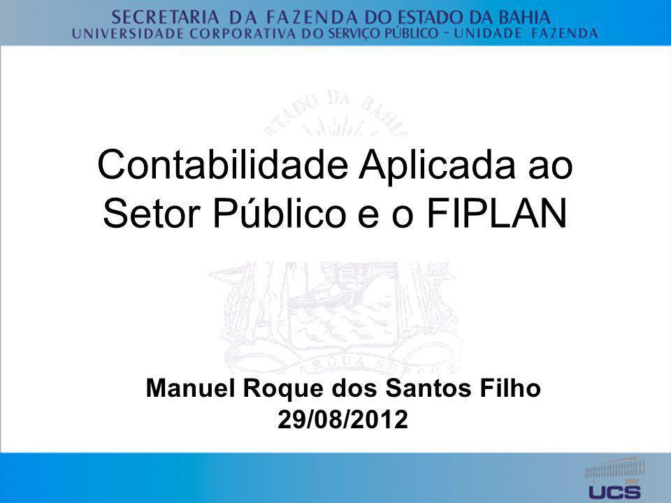 Contabilidade Aplicada ao Setor Público e o FIPLAN Manuel Roque dos Santos Filho 29/08/2012