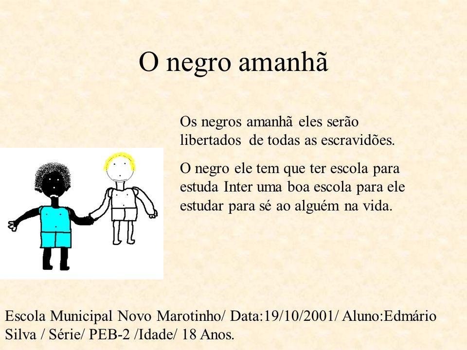 O negro Hoje Escola Municipal Novo Marotinho/ Data:19/10/2001/Aluno: Edmário Silva/ Série/ PEB-2- Idade – 18 anos próxima O negro está libertado da es