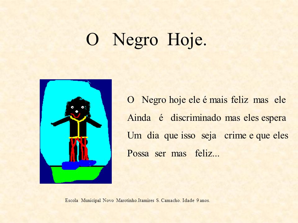 O Negro Ontem. O Negro ele foi escravizado e não tinha direito de ganhar seu dinheiro tinha que trabalhar de graça apanhava de chicotada eles Vinham d
