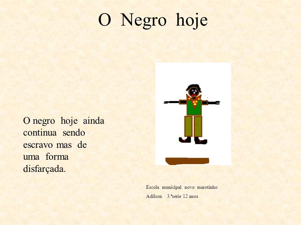 O Negro Ontem O Negro ontem era escravo ele lutava pelo seu direito. Escola Municipal Novo Marotinho Adilson 3.ª SÉRIE12 ANOS