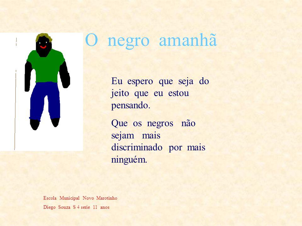 O negro hoje Escola Municipal Novo Marotinho Diego 4 serie 11 anos O negro ainda é muito discriminado pelas pessoas de pele clara e pelas pessoas com