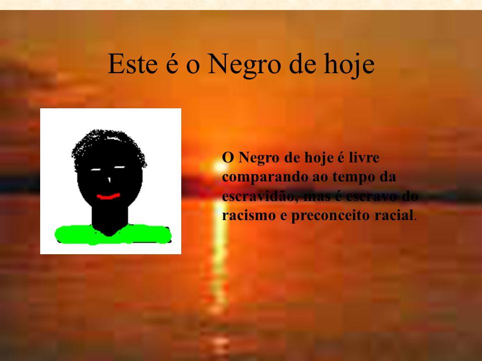 Este era o Negro Ontem O negro de ontem era considerado e tratado como uma mercadoria, que passava de um dono para outro totalmente sem liberdade e di
