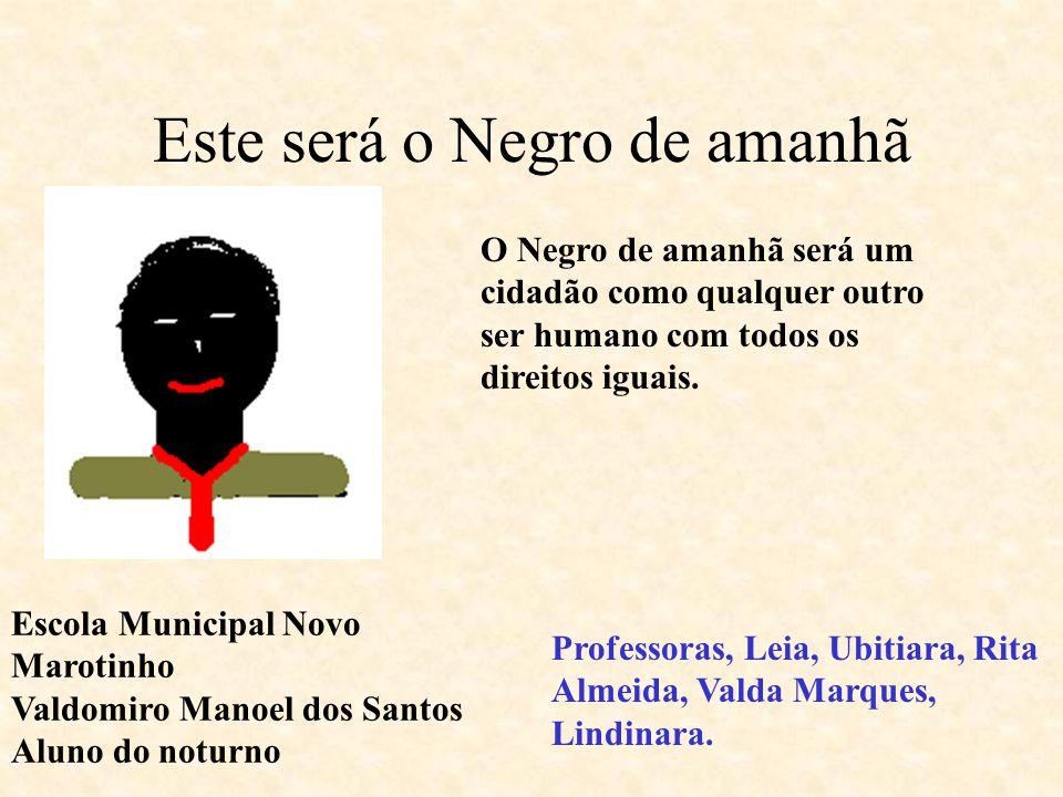 Este é o Negro de hoje O Negro de hoje é livre comparando ao tempo da escravidão, mas é escravo do racismo e preconceito racial.