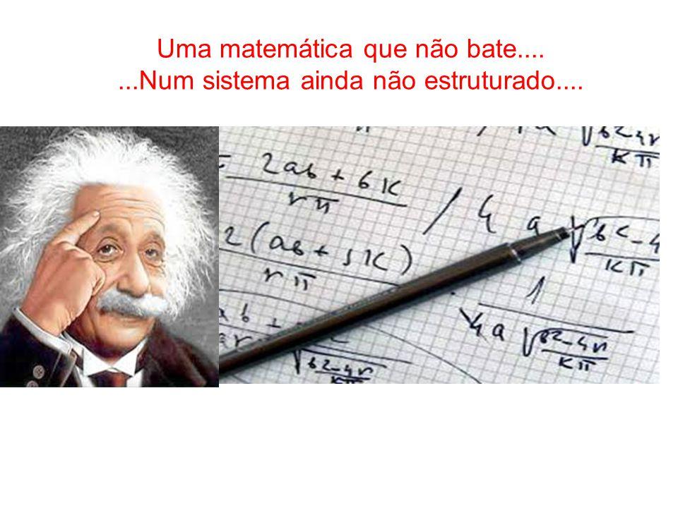 Uma matemática que não bate.......Num sistema ainda não estruturado....