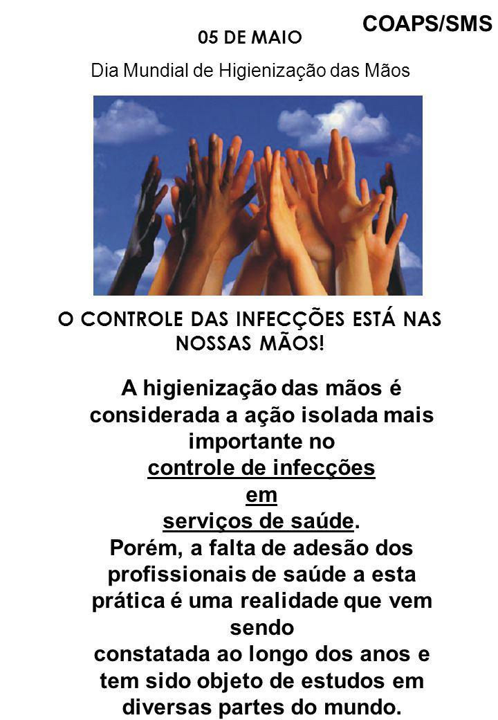 05 DE MAIO Dia Mundial de Higienização das Mãos O CONTROLE DAS INFECÇÕES ESTÁ NAS NOSSAS MÃOS! A higienização das mãos é considerada a ação isolada ma