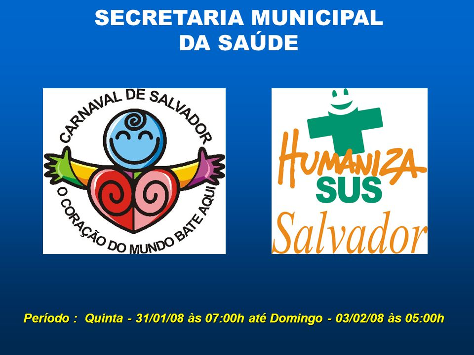 SECRETARIA MUNICIPAL DA SAÚDE Período : Quinta - 31/01/08 às 07:00h até Domingo - 03/02/08 às 05:00h