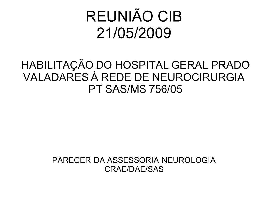 REUNIÃO CIB 21/05/2009 HABILITAÇÃO DO HOSPITAL GERAL PRADO VALADARES À REDE DE NEUROCIRURGIA PT SAS/MS 756/05 PARECER DA ASSESSORIA NEUROLOGIA CRAE/DA