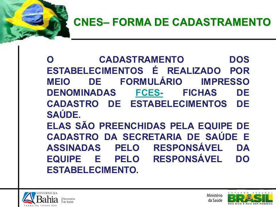 CNES– FORMA DE CADASTRAMENTO O CADASTRAMENTO DOS ESTABELECIMENTOS É REALIZADO POR MEIO DE FORMULÁRIO IMPRESSO DENOMINADAS FCES- FICHAS DE CADASTRO DE ESTABELECIMENTOS DE SAÚDE.FCES- ELAS SÃO PREENCHIDAS PELA EQUIPE DE CADASTRO DA SECRETARIA DE SAÚDE E ASSINADAS PELO RESPONSÁVEL DA EQUIPE E PELO RESPONSÁVEL DO ESTABELECIMENTO.