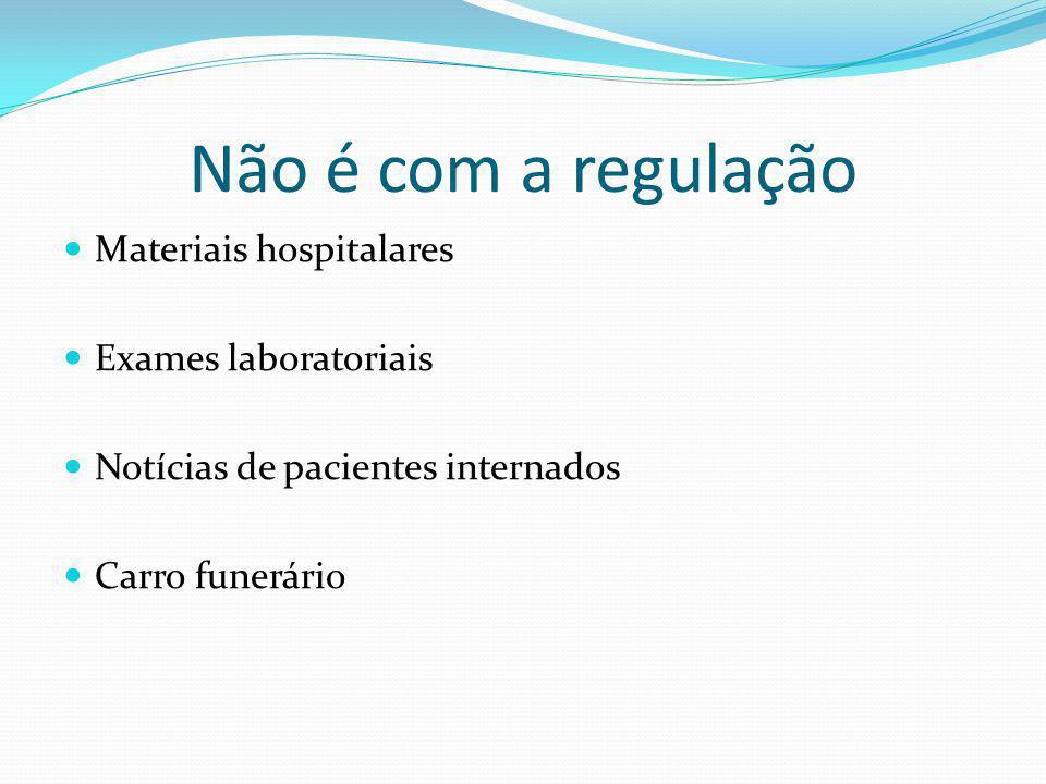 Não é com a regulação Materiais hospitalares Exames laboratoriais Notícias de pacientes internados Carro funerário