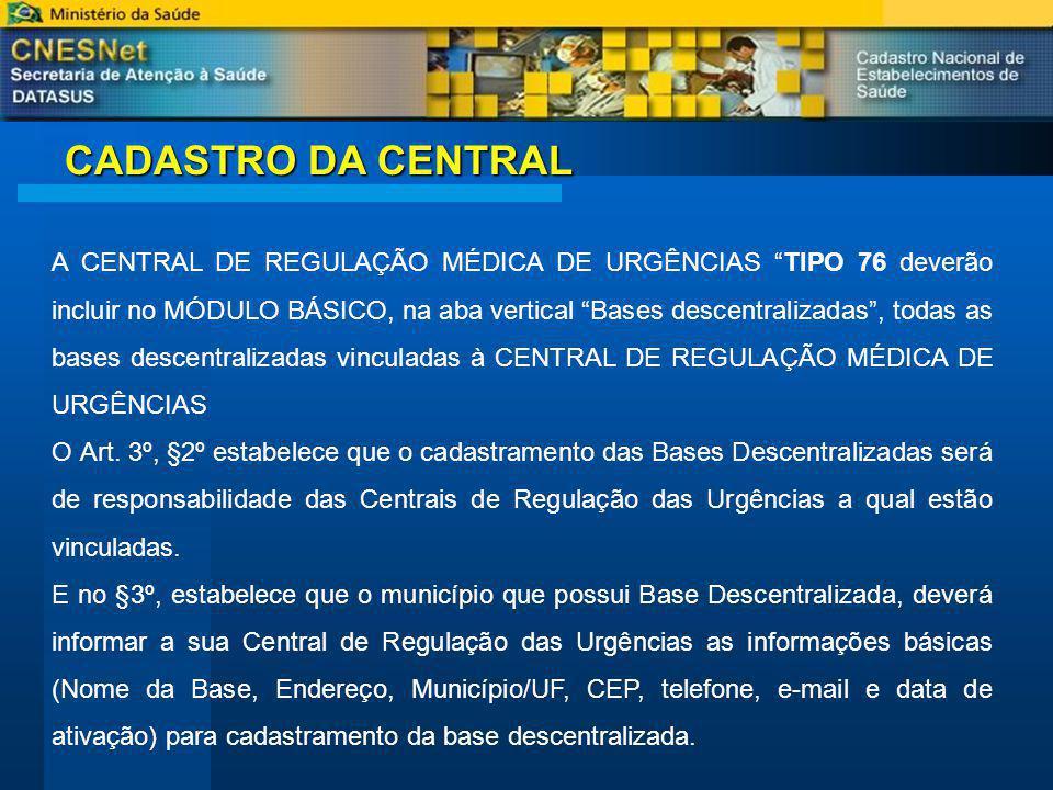 CADASTRO DA CENTRAL A CENTRAL DE REGULAÇÃO MÉDICA DE URGÊNCIAS TIPO 76 deverão incluir no MÓDULO BÁSICO, na aba vertical Bases descentralizadas, todas as bases descentralizadas vinculadas à CENTRAL DE REGULAÇÃO MÉDICA DE URGÊNCIAS O Art.