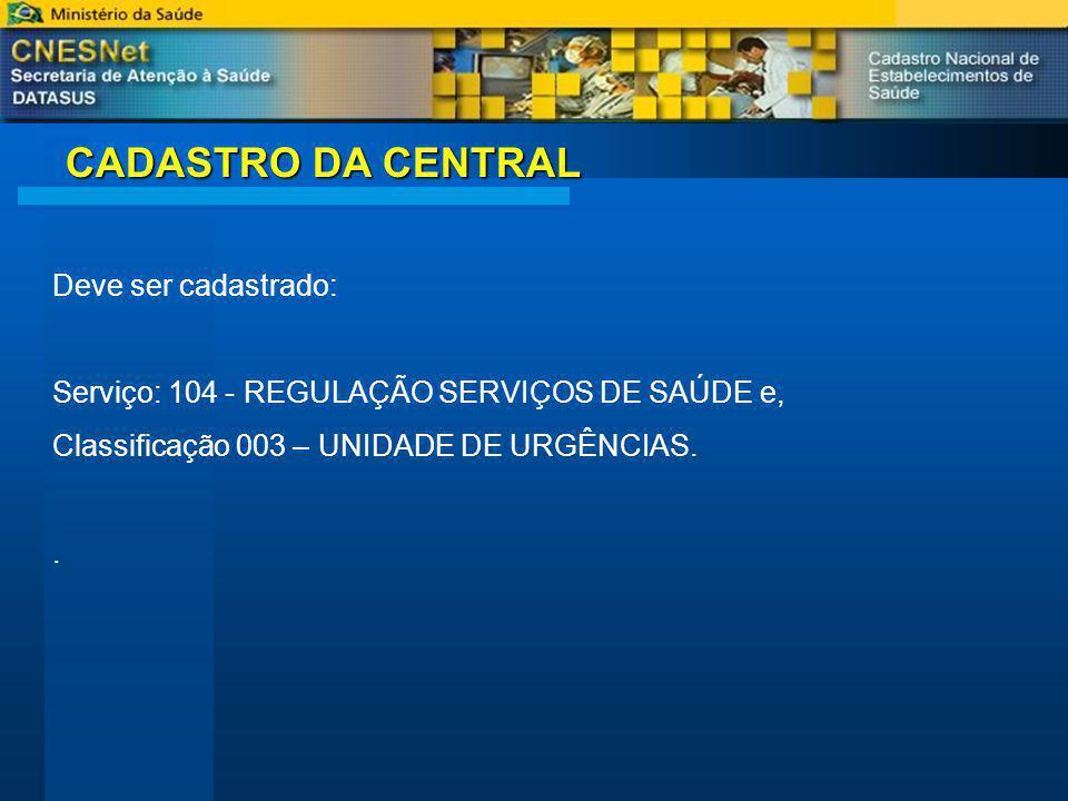 CADASTRO DA CENTRAL Deve ser cadastrado: Serviço: 104 - REGULAÇÃO SERVIÇOS DE SAÚDE e, Classificação 003 – UNIDADE DE URGÊNCIAS..
