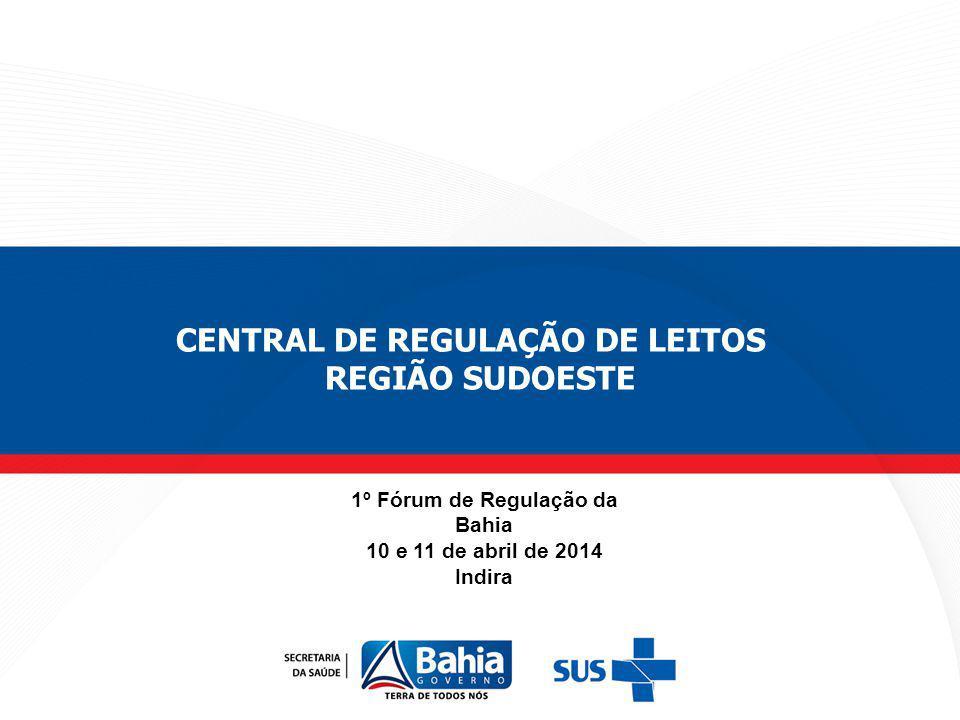 1º Fórum de Regulação da Bahia 10 e 11 de abril de 2014 Indira CENTRAL DE REGULAÇÃO DE LEITOS REGIÃO SUDOESTE
