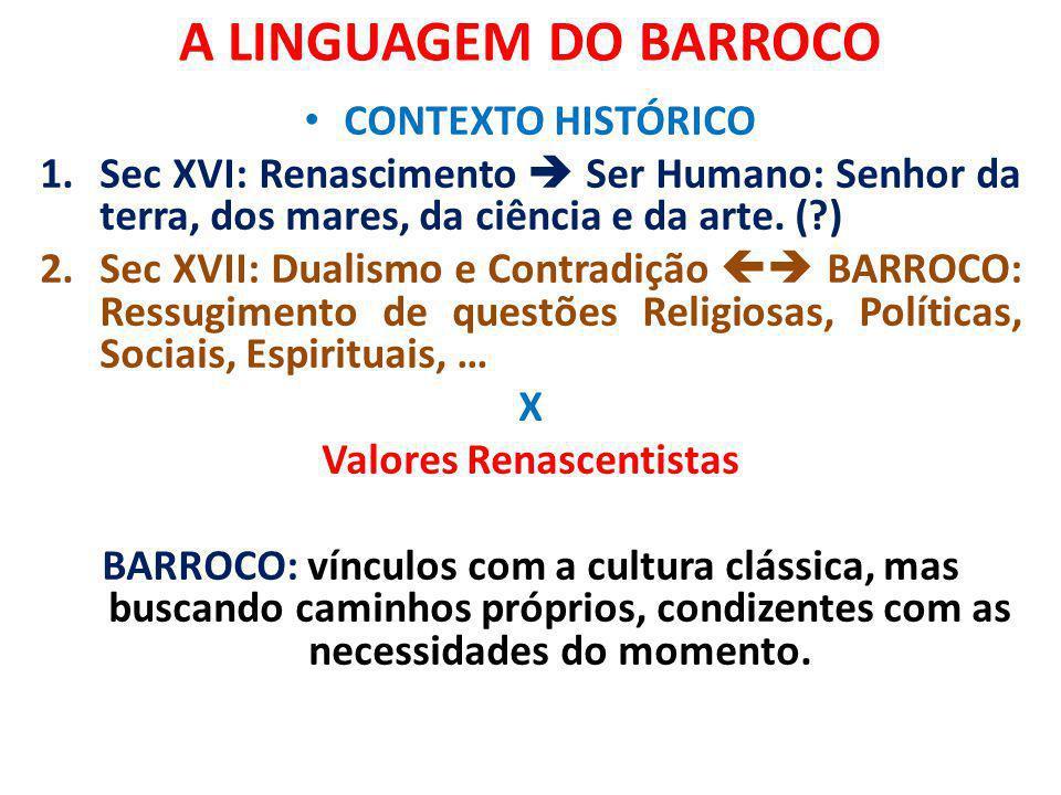 A LINGUAGEM DO BARROCO CONTEXTO HISTÓRICO 1.Sec XVI: Renascimento Ser Humano: Senhor da terra, dos mares, da ciência e da arte. (?) 2.Sec XVII: Dualis