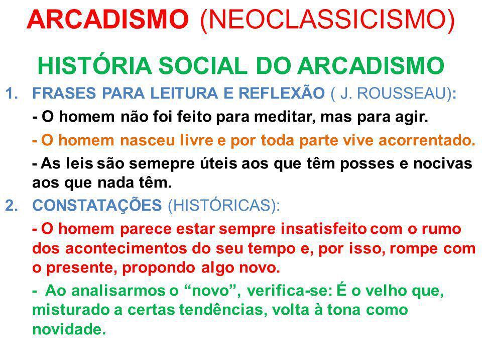 ARCADISMO (NEOCLASSICISMO) HISTÓRIA SOCIAL DO ARCADISMO 1.FRASES PARA LEITURA E REFLEXÃO ( J. ROUSSEAU): - O homem não foi feito para meditar, mas par