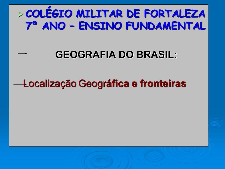 COLÉGIO MILITAR DE FORTALEZA 7º ANO – ENSINO FUNDAMENTAL COLÉGIO MILITAR DE FORTALEZA 7º ANO – ENSINO FUNDAMENTAL GEOGRAFIA DO BRASIL: Localização Geográfica e fronteiras Localização Geográfica e fronteiras
