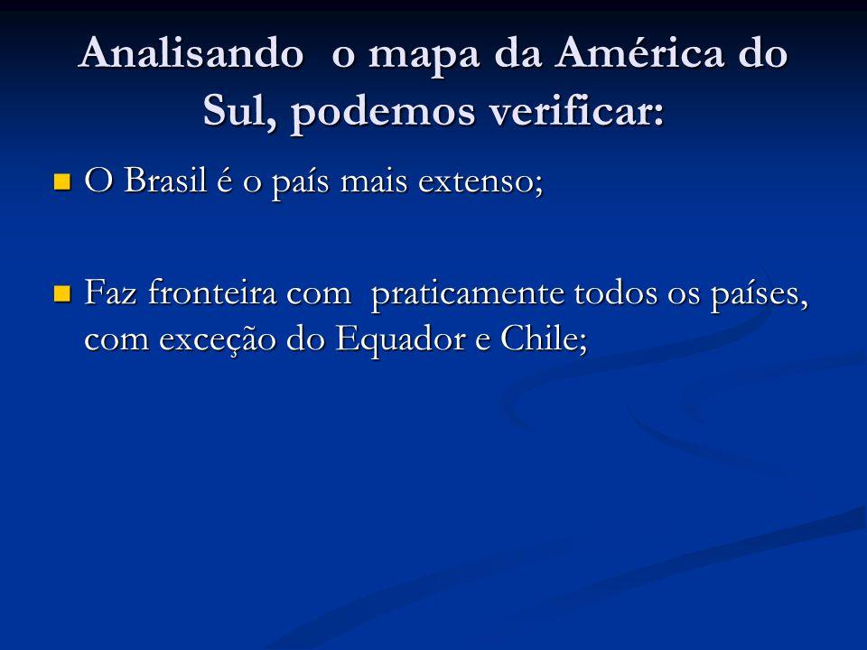 Analisando o mapa da América do Sul, podemos verificar: O Brasil é o país mais extenso; O Brasil é o país mais extenso; Faz fronteira com praticamente todos os países, com exceção do Equador e Chile; Faz fronteira com praticamente todos os países, com exceção do Equador e Chile;