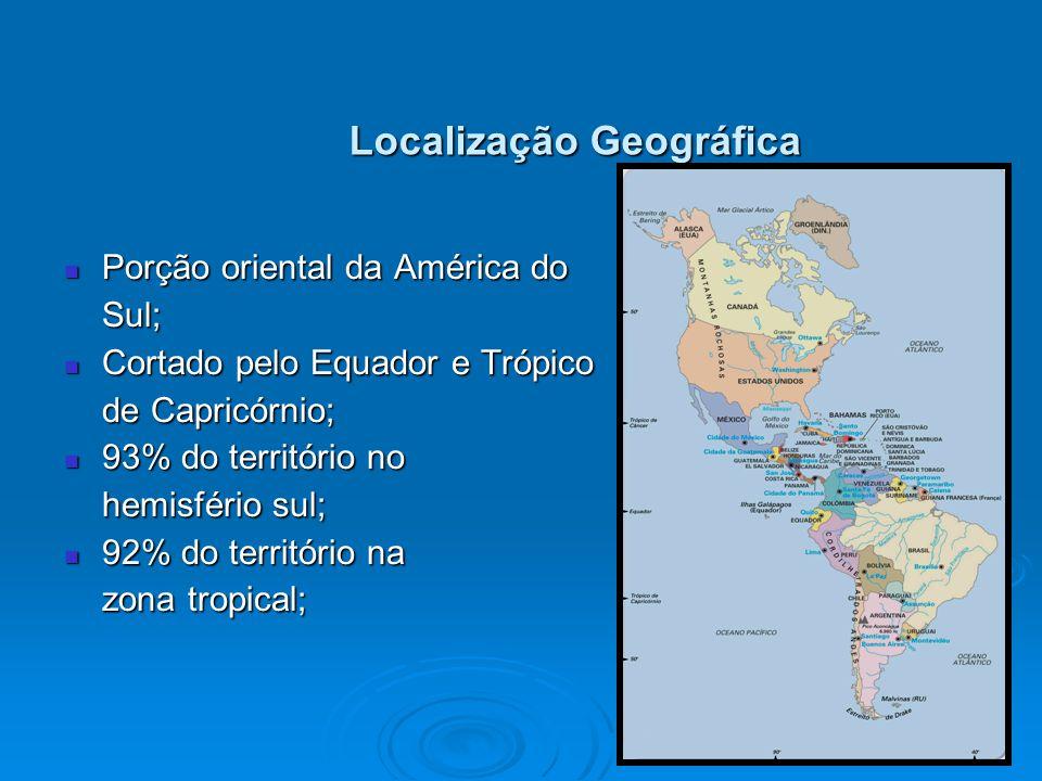 Localização Geográfica Porção oriental da América do Porção oriental da América do Sul; Sul; Cortado pelo Equador e Trópico Cortado pelo Equador e Trópico de Capricórnio; de Capricórnio; 93% do território no 93% do território no hemisfério sul; hemisfério sul; 92% do território na 92% do território na zona tropical; zona tropical;