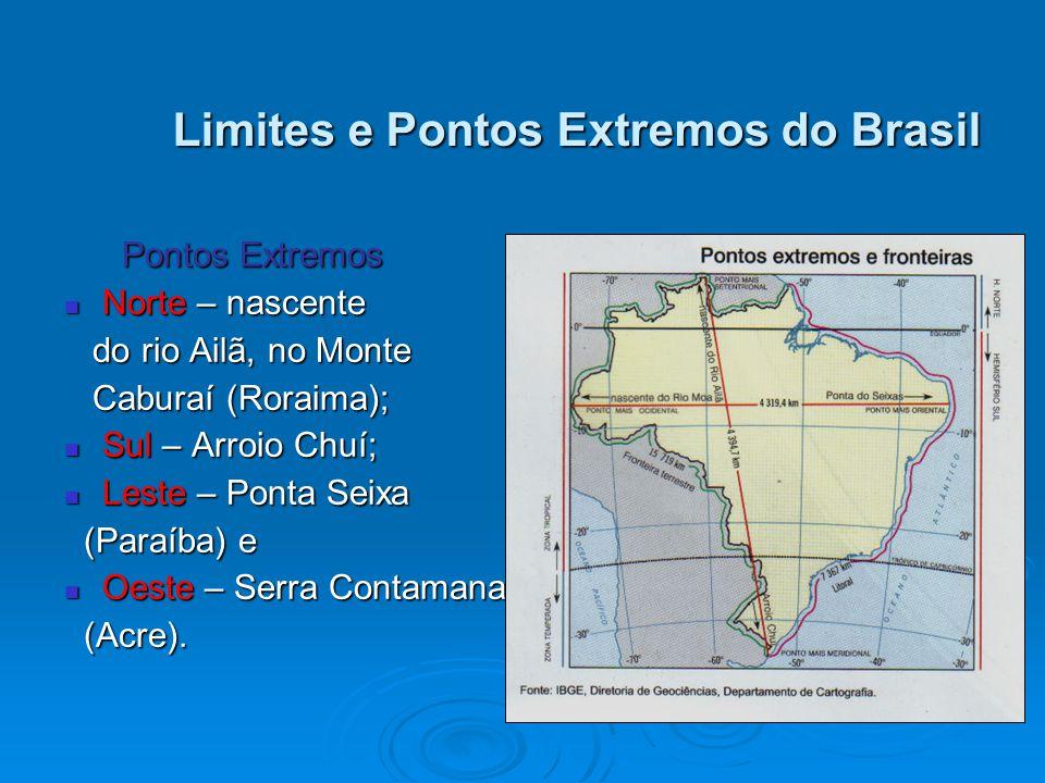 Limites e Pontos Extremos do Brasil Pontos Extremos Pontos Extremos Norte – nascente Norte – nascente do rio Ailã, no Monte do rio Ailã, no Monte Caburaí (Roraima); Caburaí (Roraima); Sul – Arroio Chuí; Sul – Arroio Chuí; Leste – Ponta Seixa Leste – Ponta Seixa (Paraíba) e (Paraíba) e Oeste – Serra Contamana Oeste – Serra Contamana (Acre).