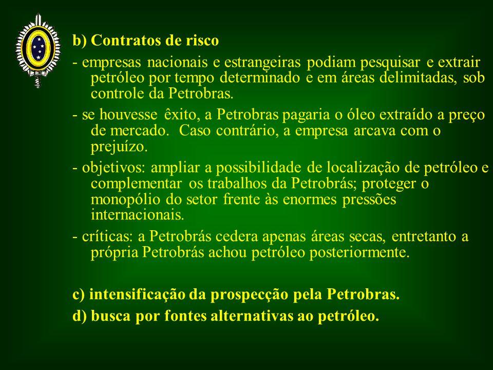 b) Contratos de risco - empresas nacionais e estrangeiras podiam pesquisar e extrair petróleo por tempo determinado e em áreas delimitadas, sob controle da Petrobras.