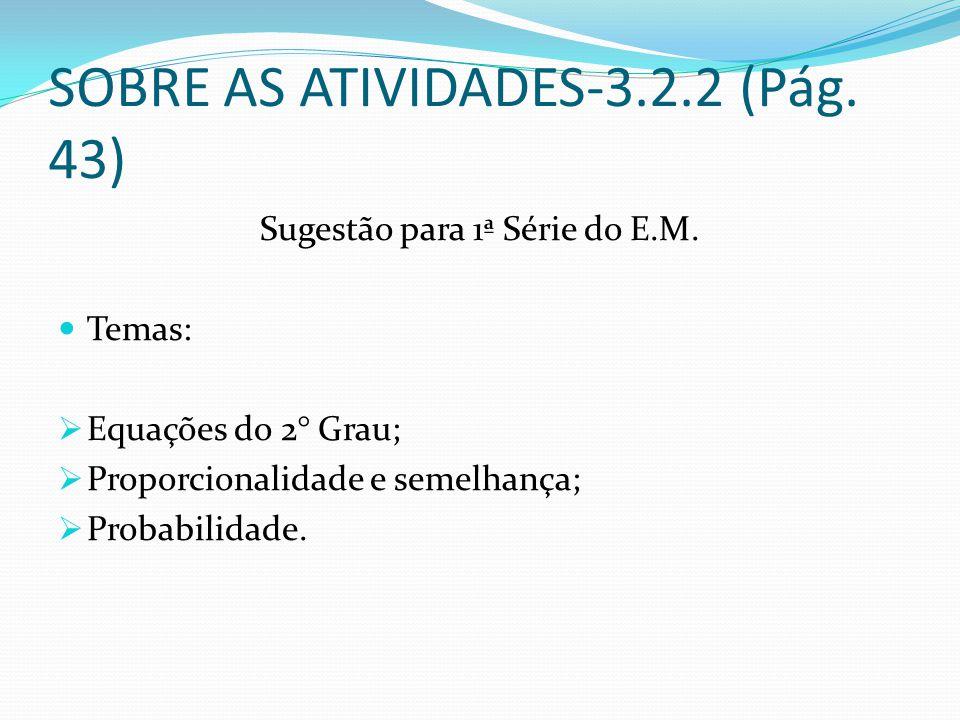 SOBRE AS ATIVIDADES-3.2.2 (Pág. 43) Sugestão para 1ª Série do E.M. Temas: Equações do 2° Grau; Proporcionalidade e semelhança; Probabilidade.