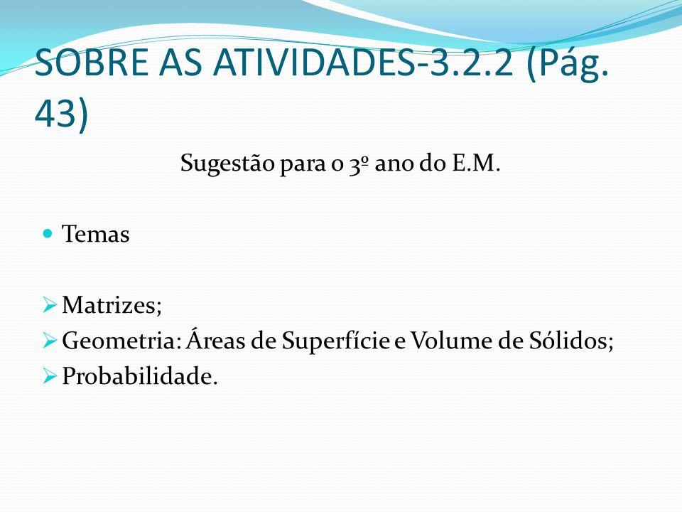 SOBRE AS ATIVIDADES-3.2.2 (Pág. 43) Sugestão para o 3º ano do E.M. Temas Matrizes; Geometria: Áreas de Superfície e Volume de Sólidos; Probabilidade.