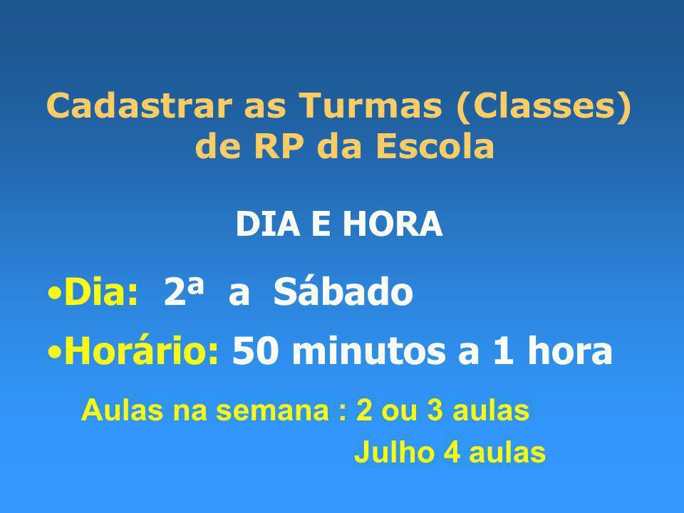 Cadastrar as Turmas (Classes) de RP da Escola DIA E HORA Dia: 2ª a Sábado Horário: 50 minutos a 1 hora Aulas na semana : 2 ou 3 aulas Julho 4 aulas