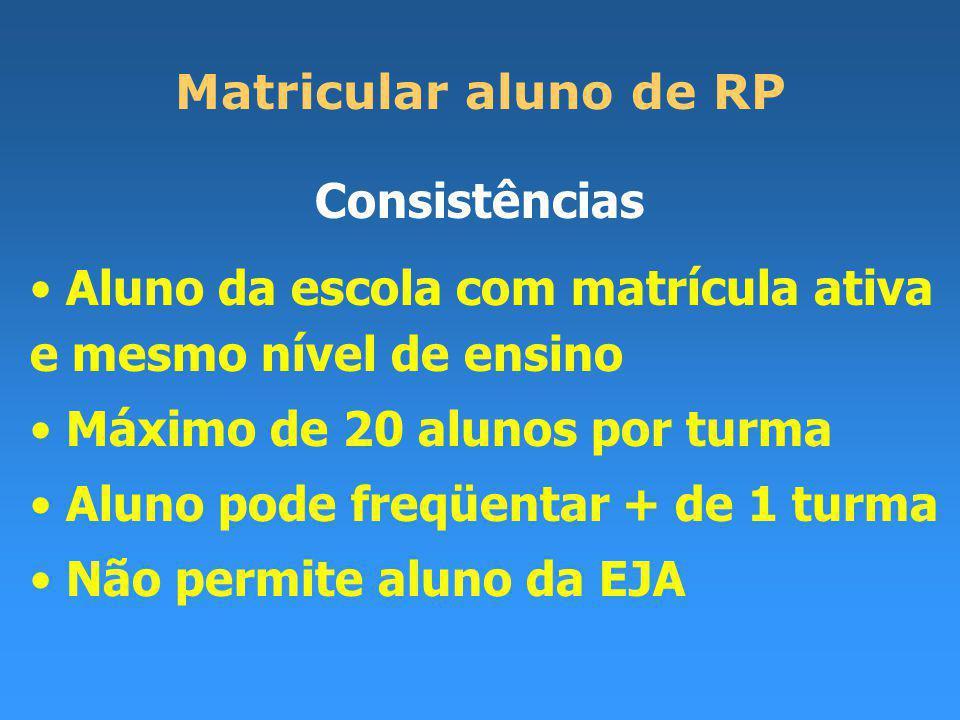 Matricular aluno de RP Consistências Aluno da escola com matrícula ativa e mesmo nível de ensino Máximo de 20 alunos por turma Aluno pode freqüentar + de 1 turma Não permite aluno da EJA