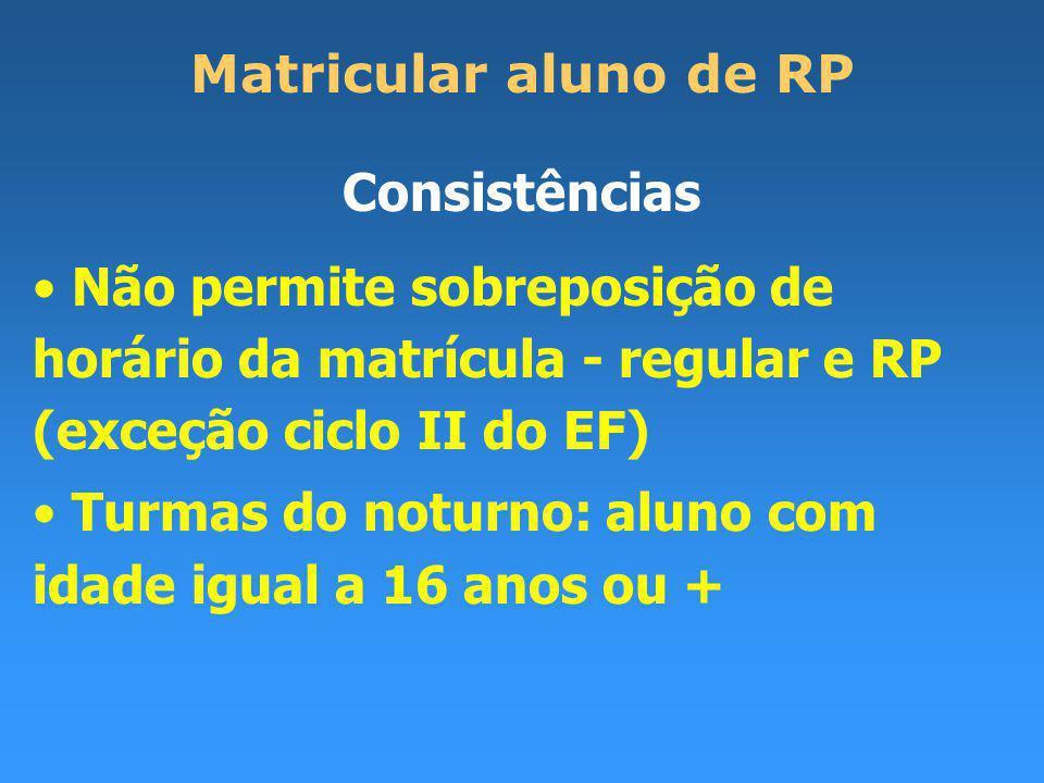 Matricular aluno de RP Consistências Não permite sobreposição de horário da matrícula - regular e RP (exceção ciclo II do EF) Turmas do noturno: aluno com idade igual a 16 anos ou +