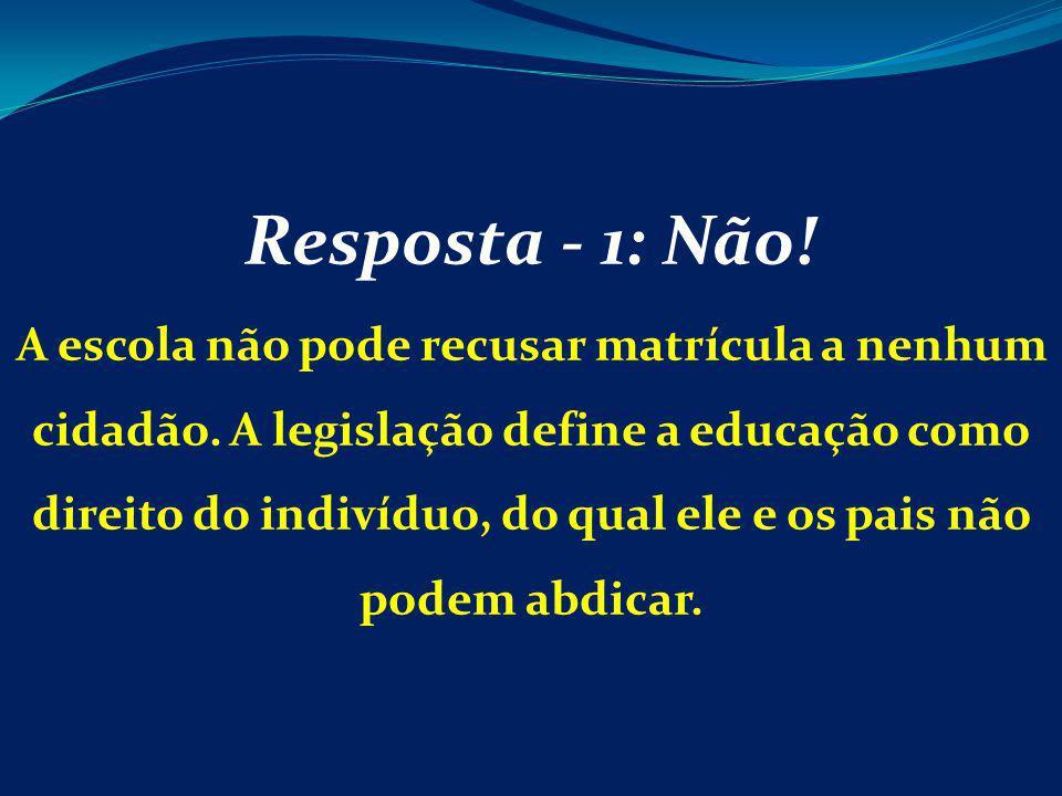 Resposta - 1: Não! A escola não pode recusar matrícula a nenhum cidadão. A legislação define a educação como direito do indivíduo, do qual ele e os pa