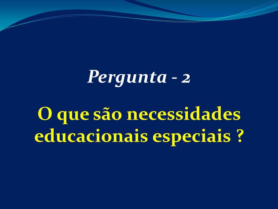 Pergunta - 2 O que são necessidades educacionais especiais ?