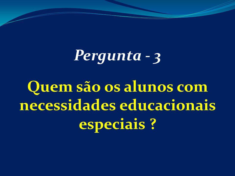 Pergunta - 3 Quem são os alunos com necessidades educacionais especiais ?